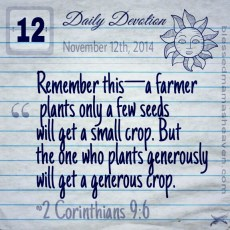 Daily Devotion • November 12th • 2 Corinthians 9:6 ~Remember this—a farmer who plants only a few seeds will get a small crop. But the one who plants generously will get a generous crop.