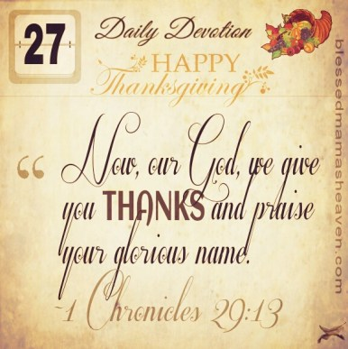 Have a blessed & Happy Thanksgiving ❤ Daily Devotion • November 27th • 1 Chronicles 29:13 ~Now, our God, we give you thanks, and praise your glorious name.
