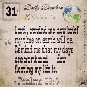 Daily Devotion • December 31st • Psalms 39:4 ~Lord, remind me how brief my time on earth will be. Remind me that my days are numbered— how fleeting my life is.