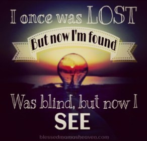 I once was lost, but now I'm found.... Was blind but now I see!