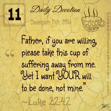 "☕ Daily Devotion • December 11th • Luke 22:42 ~""Father, if you are willing, please take this cup of suffering away from me. Yet I want your will to be done, not mine."""
