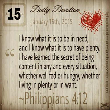 Daily Devotion • January 15th • Philippians 4:12 ~I know what it is to be in need, and I know what it is to have plenty. I have learned the secret of being content in any and every situation, whether well fed or hungry, whether living in plenty or in want.