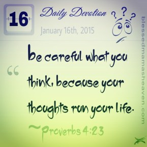 Daily Devotion • January 16th • Proverbs 4:23 ~Be careful what you think, because your thoughts run your life.