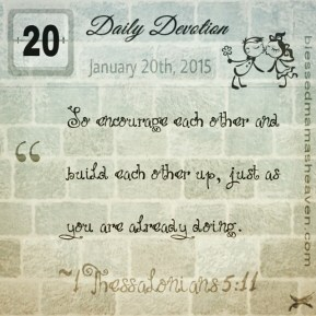 Daily Devotion • January 20th • 1 Thessalonians 5:11 ~So encourage each other and build each other up, just as you are already doing.