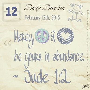 Daily Devotion • February 12th • Jude 1:2 ~Mercy, peace and love be yours in abundance.