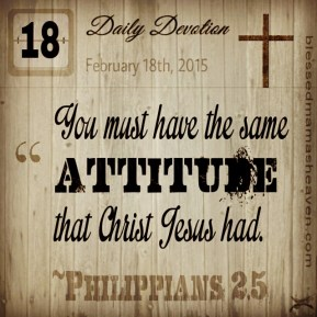 Daily Devotion • February 18th • Philippians 2:5 ~You must have the same attitude that Christ Jesus had.