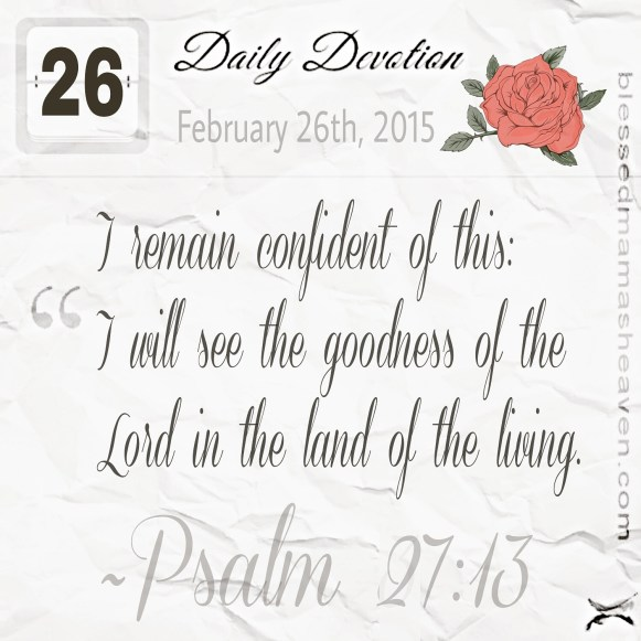 Daily Devotion • February 26th • Psalm 27:13 ~I remain confident of this: I will see the goodness of the Lord in the land of the living.