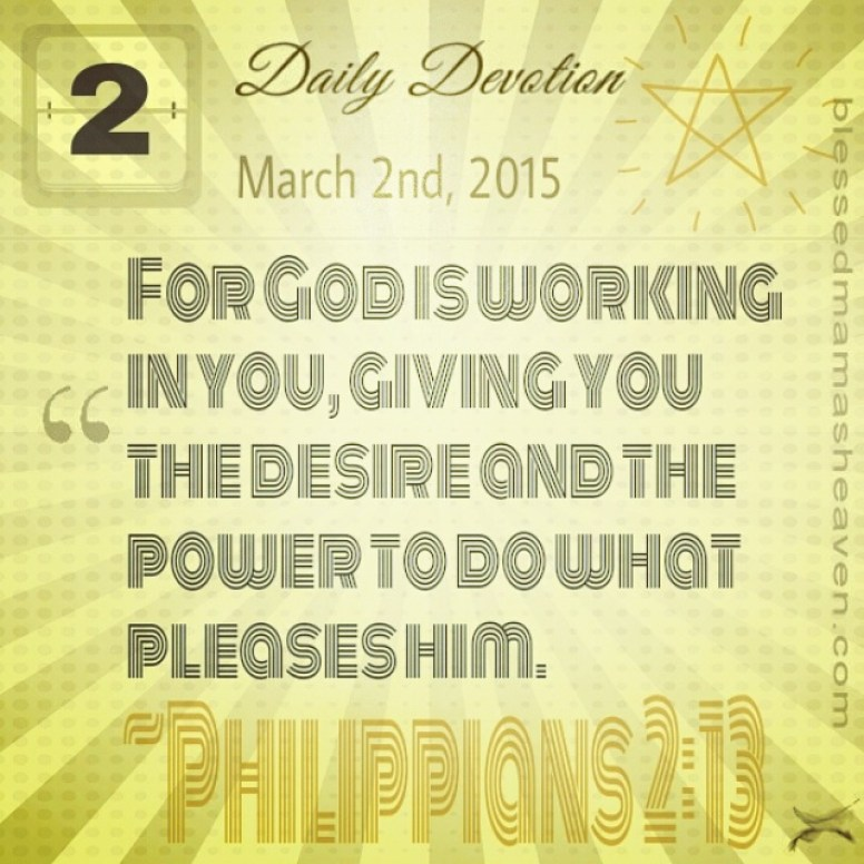 Daily Devotion • March 2nd • Philippians 2:13 ~For God is working in you, giving you the desire and the power to do what pleases him.