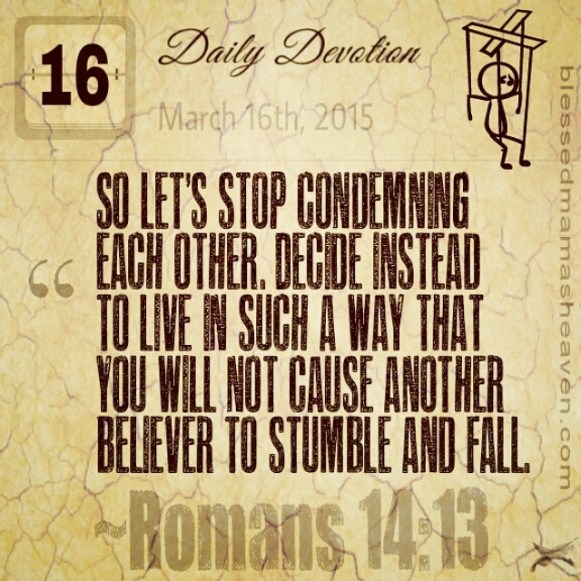Daily Devotion • March 16th • Romans 14:13 ~So let's stop condemning each other. Decide instead to live in such a way that you will not cause another believer to stumble and fall.