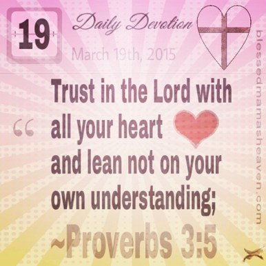 Daily Devotion • March 19th • Proverbs 3:5 ~Trust in the Lord with all your heart and lean not on your own understanding;