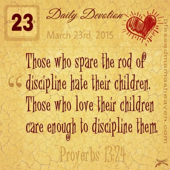 Daily Devotion • March 23rd • Proverbs 13:24 ~Those who spare the rod of discipline hate their children. Those who love their children care enough to discipline them.