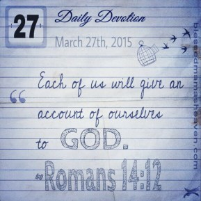 Daily Devotion • March 27th • Romans 14:12 ~Each of us will give an account of ourselves to God.