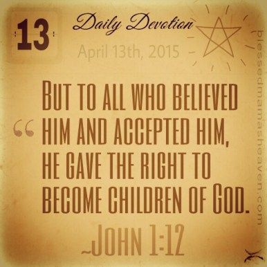 Daily Devotion • April 13th • John 1:12 ~But to all who believed him and accepted him, he gave the right to become children of God.