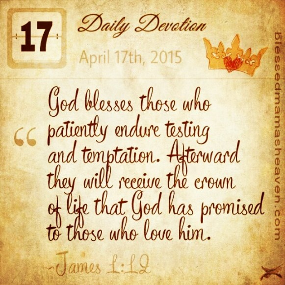 Daily Devotion • April 17th • James 1:12 ~God blesses those who patiently endure testing and temptation. Afterward they will receive the crown of life that God has promised to those who love him.