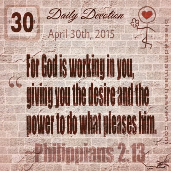 Daily Devotion • April 30th • Philippians 2:13 ~For God is working in you, giving you the desire and the power to do what pleases him.