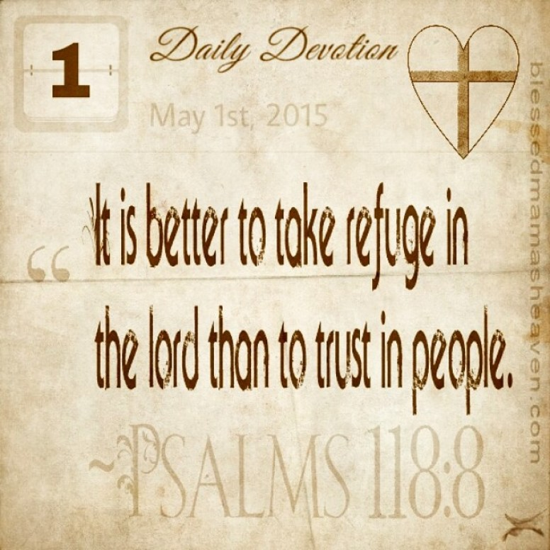 Daily Devotion • May 1st • Psalms 118:8 ~It is better to take refuge in the lord than to trust in people.