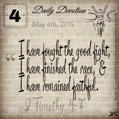Daily Devotion • May 4th • 2 Timothy 4:7 ~I have fought the good fight, I have finished the race, and I have remained faithful.