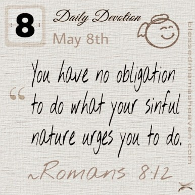 Daily Devotion • May 8th • Romans 8:12 ~You have no obligation to do what your sinful nature urges you to do.