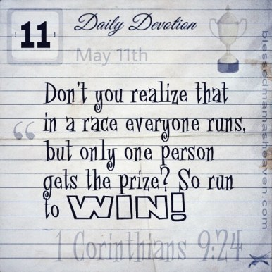 Daily Devotion • May 11th • 1 Corinthians 9:24 ~Don't you realize that in a race everyone runs, but only one person gets the prize? So run to WIN!