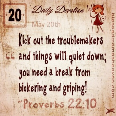 Daily Devotion • May 20th • Proverbs 22:10 ~Kick out the troublemakers and things will quiet down; you need a break from bickering and griping!