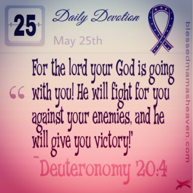 Daily Devotion • May 25th • Deuteronomy 20:4 ~For the lord your God is going with you! He will fight for you against your enemies, and he will give you victory!'