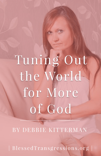 Tuning Out the World for More of God