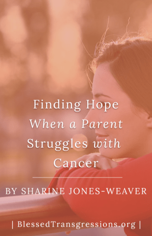 Finding Hope When a Parent Struggles with Cancer