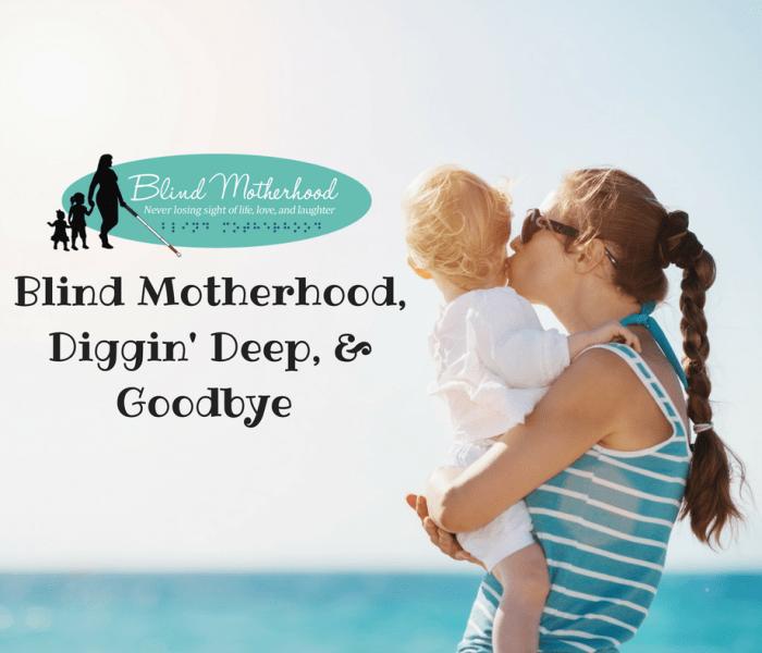 "Blind Motherhood, Digging Deep & ""Goodbye"""