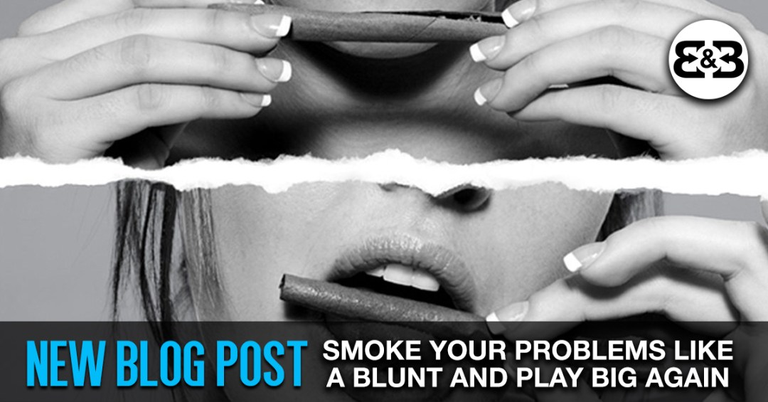 How To Smoke Your Problems Like This Blunt & Start Playing Big Again