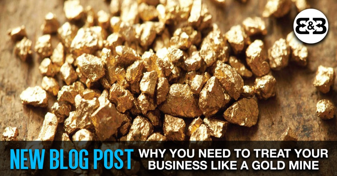 Why You Need To Treat Your Business Like The Gold Mine That It Is