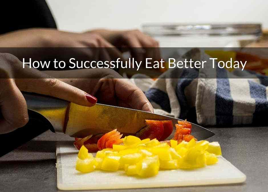 How to Successfully Eat Better Today
