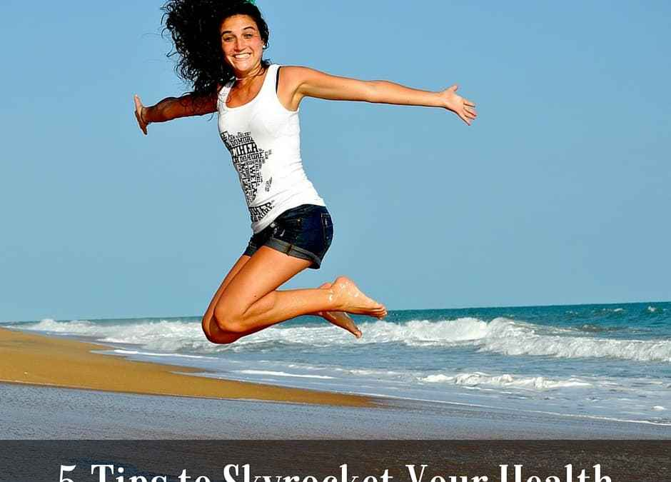 5 Tips to Skyrocket Your Health
