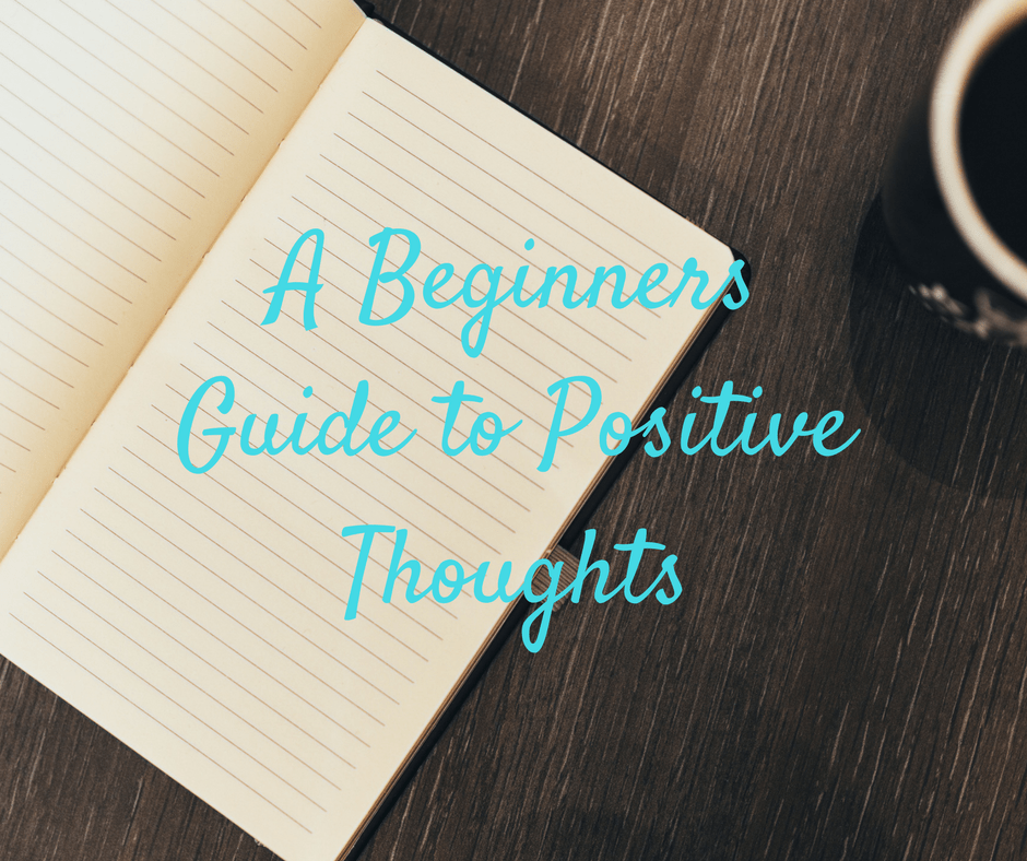 The Beginners Guide to Positive Thoughts