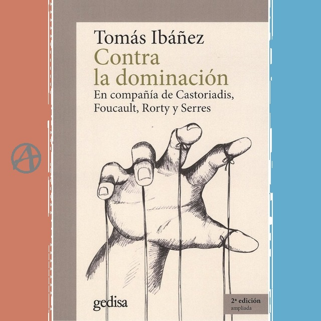 Tomás Ibáñez: relativisme i autonomia contra dominació. L'enorme valor de desenvolupar pràctiques de llibertat al marge del Poder.