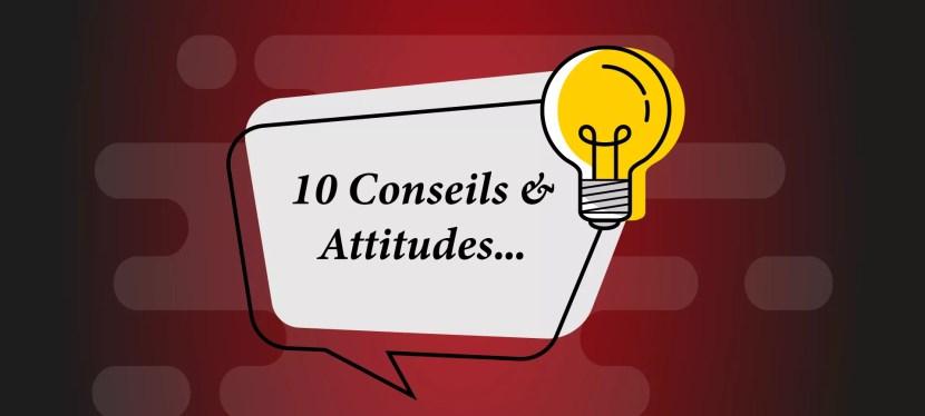10 Conseils & Attitudes…