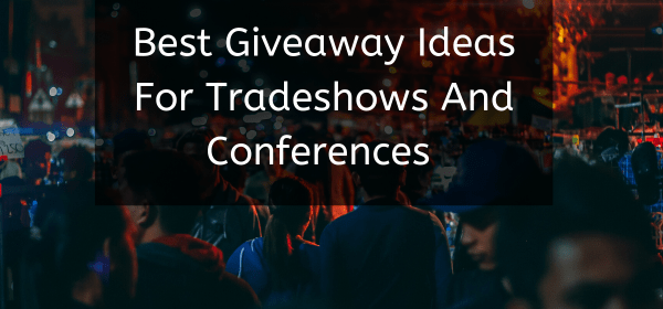 BEST GIVEAWAY IDEAS FOR TRADESHOWS AND CONFERENCES IN 2020