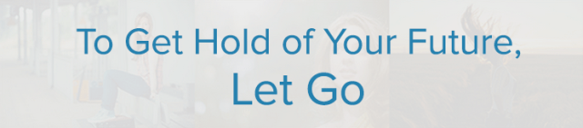 To Get Hold of Your Future, Let Go