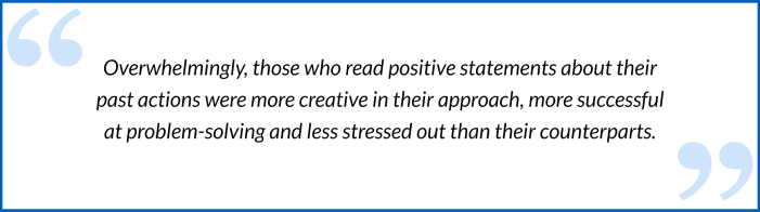 """Quote about engaging remote workers - """"Overwhelmingly, those who read positive statements about their past actions were more creative in their approach, more successful at problem-solving and less stressed out than their counterparts."""""""