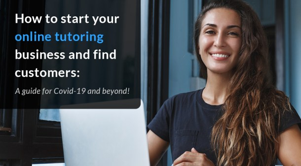 How to start your online tutoring business and find customers: A guide to Covid-19 and beyond