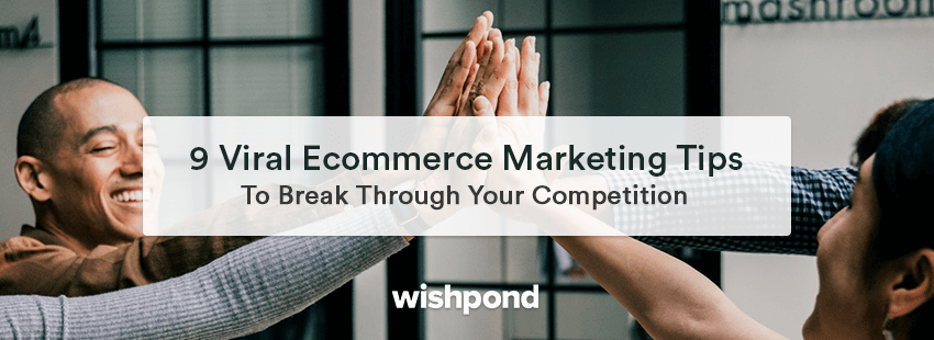 9 Viral Ecommerce Marketing Tips To Break Through Your Competition