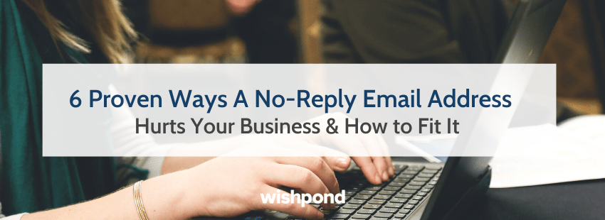 6 Proven Ways A No-Reply Email Address Hurts Your Business & How to Fit It