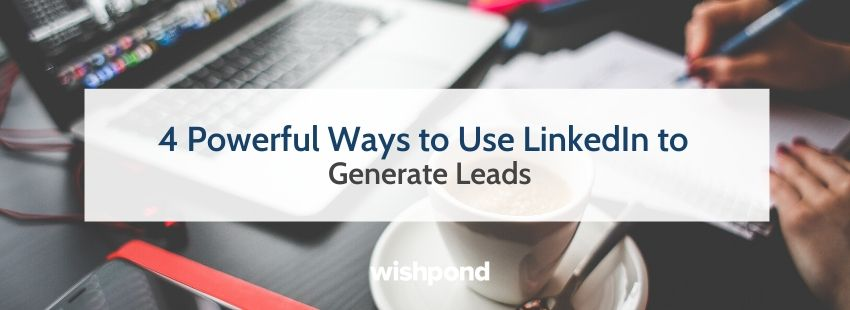 4 Powerful Ways to Use LinkedIn to Generate Leads