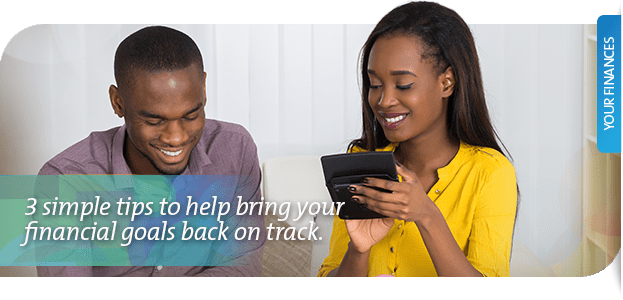 Not to worry, here are three simple tips to help bring your financial goals back on track.