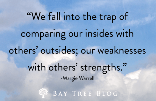 We fall into the trap of comparing our insides with others' outsides; our weaknesses with others' strengths. -Margie Warrell BayTreeBlog.com