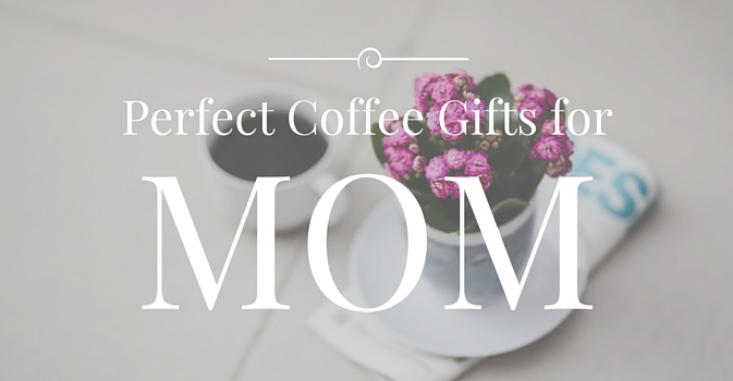 Best Coffee Gifts for Mother's Day
