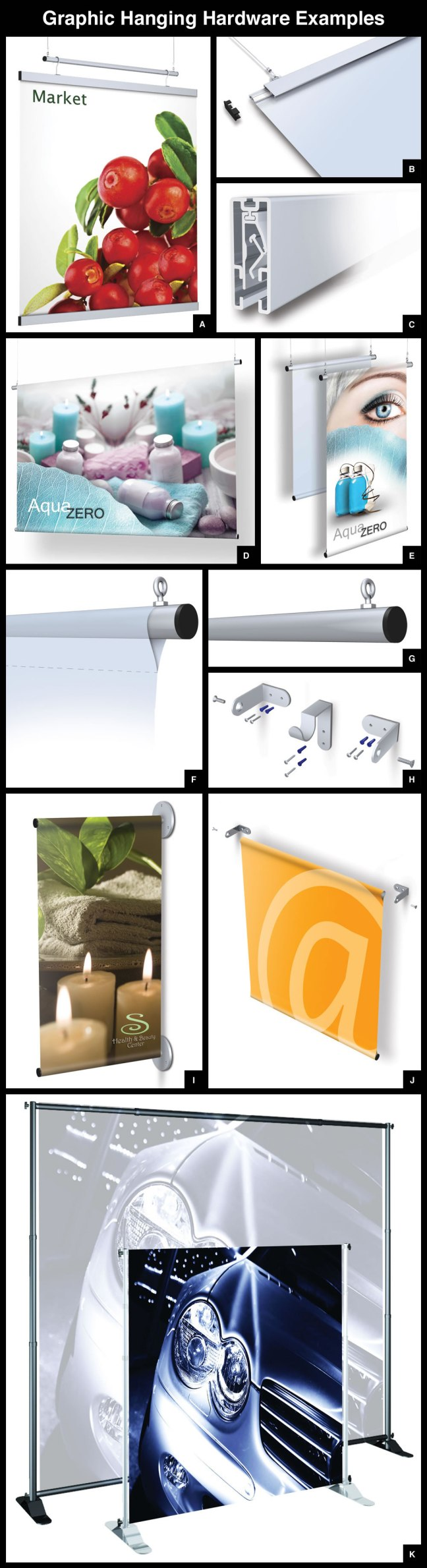 A. Quick change graphic hanging hardware. B. and C. Easy Snap graphic hanging clips. D. thru J. Aluminum dowel rod graphic hanging hardware. K. Portable, adjustable banner hardware with pole-pocket style graphics.