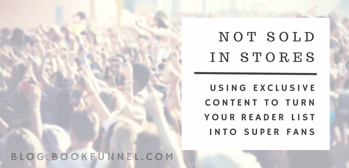 Not Sold In Stores: Using Exclusive Content to Turn Your Reader List Into Super Fans