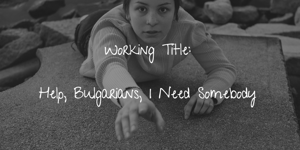 Working Title - Help, Bulgarians, I Need Somebody