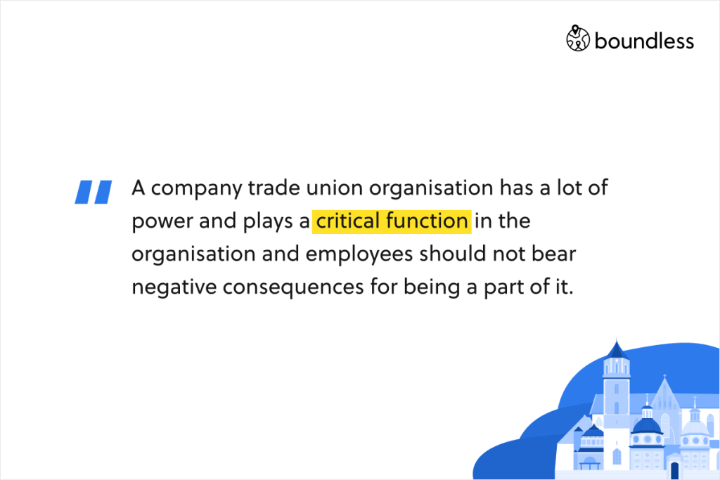 A company trade union organisation has a lot of power and plays a critical function in the organisation and employees should not bear negative consequences for being a part of it.