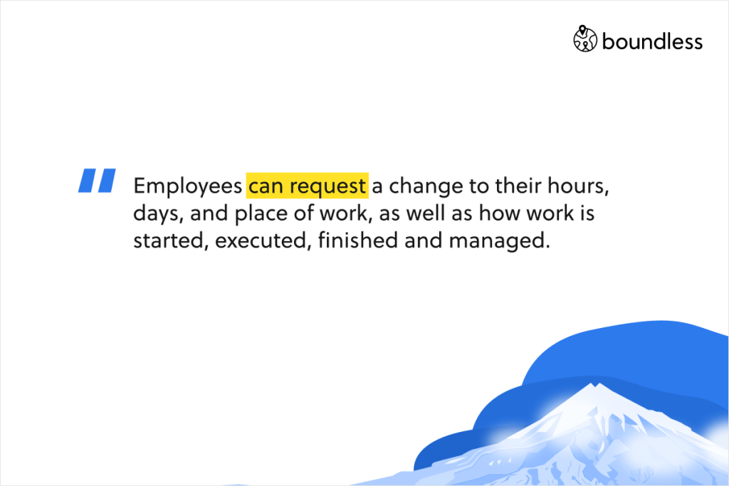 Employees can request a change to their hours, days, and place of work, as well as how work is started, executed, finished and managed.